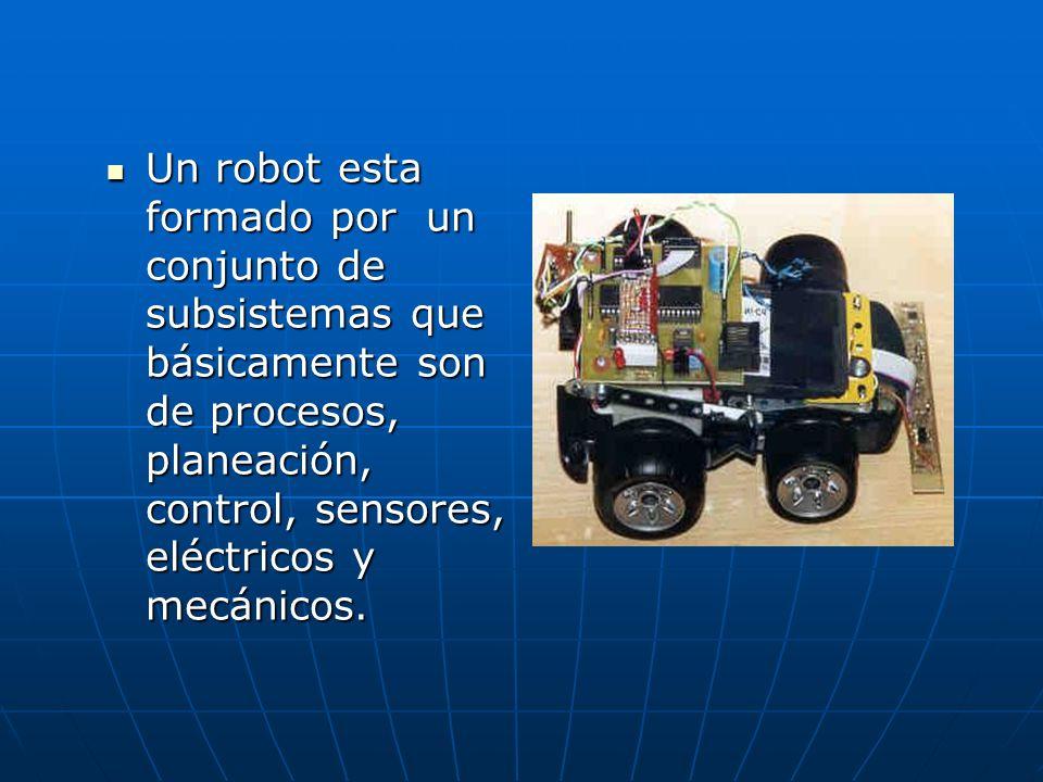 Un robot esta formado por un conjunto de subsistemas que básicamente son de procesos, planeación, control, sensores, eléctricos y mecánicos. Un robot