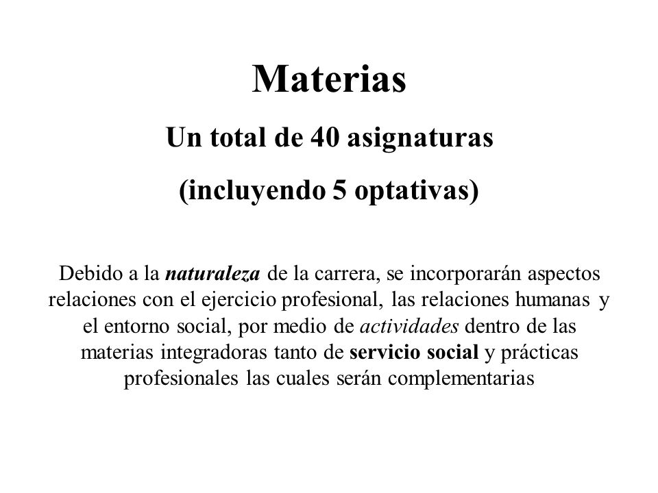 Materias Un total de 40 asignaturas (incluyendo 5 optativas) Debido a la naturaleza de la carrera, se incorporarán aspectos relaciones con el ejercici