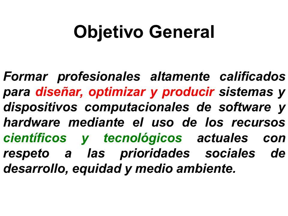 Objetivo General Formar profesionales altamente calificados para diseñar, optimizar y producir sistemas y dispositivos computacionales de software y h