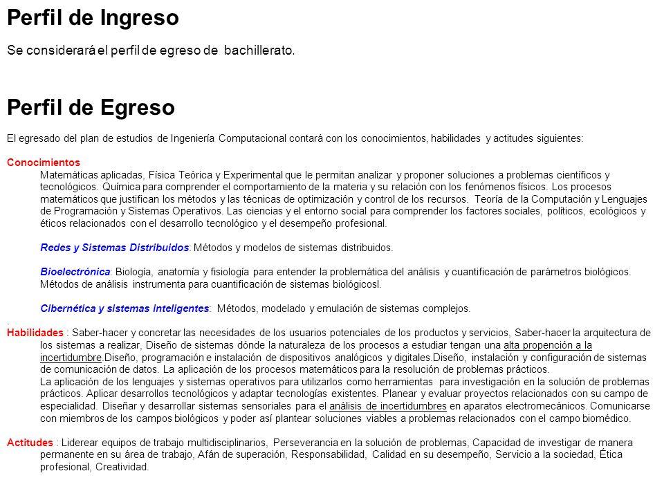 Perfil de Ingreso Se considerará el perfil de egreso de bachillerato. Perfil de Egreso El egresado del plan de estudios de Ingeniería Computacional co