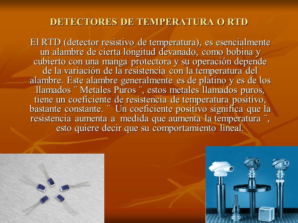 DETECTORES DE TEMPERATURA O RTD El RTD (detector resistivo de temperatura), es esencialmente un alambre de cierta longitud devanado, como bobina y cub