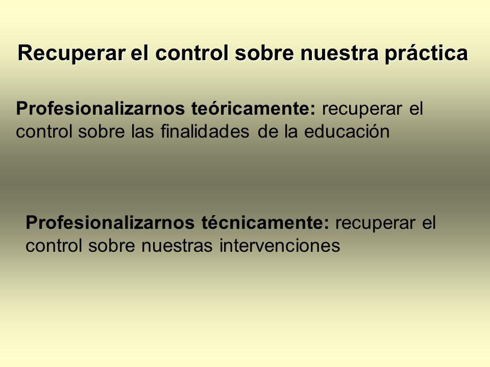 Recuperar el control sobre nuestra práctica Recuperar el control sobre nuestra práctica Profesionalizarnos teóricamente: recuperar el control sobre la