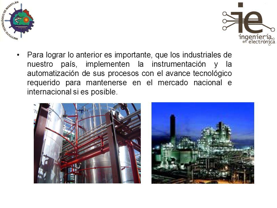 Para lograr lo anterior es importante, que los industriales de nuestro país, implementen la instrumentación y la automatización de sus procesos con el