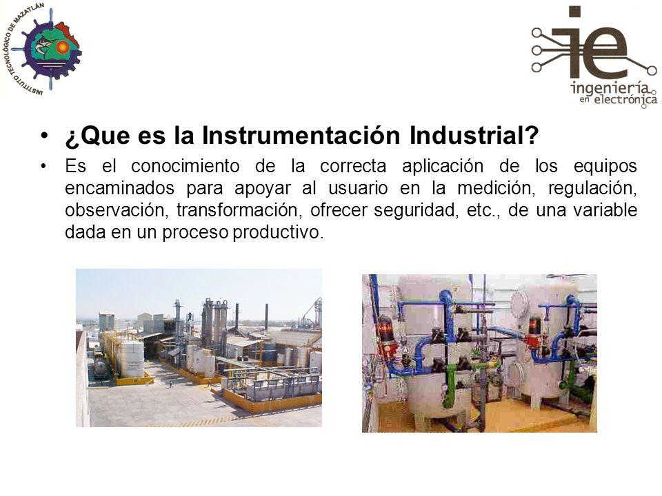 ¿Que es la Instrumentación Industrial? Es el conocimiento de la correcta aplicación de los equipos encaminados para apoyar al usuario en la medición,