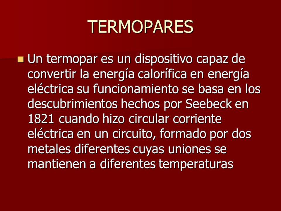 TERMOPARES Un termopar es un dispositivo capaz de convertir la energía calorífica en energía eléctrica su funcionamiento se basa en los descubrimiento