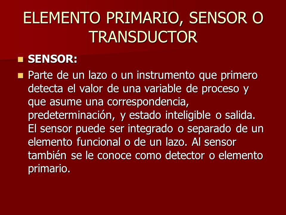 ELEMENTO PRIMARIO, SENSOR O TRANSDUCTOR SENSOR: SENSOR: Parte de un lazo o un instrumento que primero detecta el valor de una variable de proceso y qu