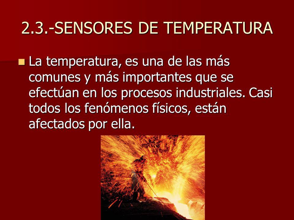 2.3.-SENSORES DE TEMPERATURA La temperatura, es una de las más comunes y más importantes que se efectúan en los procesos industriales. Casi todos los