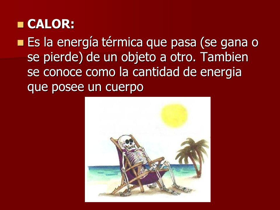 CALOR: CALOR: Es la energía térmica que pasa (se gana o se pierde) de un objeto a otro. Tambien se conoce como la cantidad de energia que posee un cue