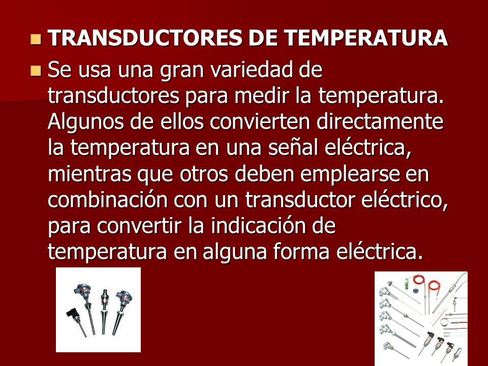 TRANSDUCTORES DE TEMPERATURA TRANSDUCTORES DE TEMPERATURA Se usa una gran variedad de transductores para medir la temperatura. Algunos de ellos convie