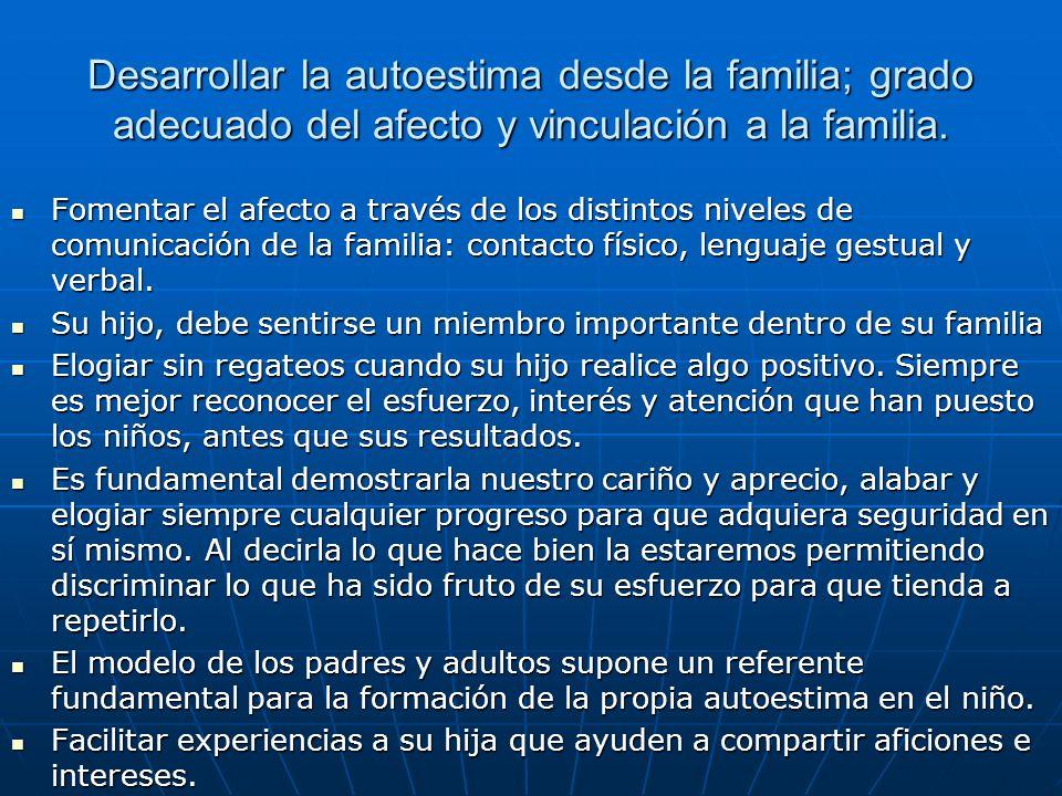 Desarrollar la autoestima desde la familia; grado adecuado del afecto y vinculación a la familia. Fomentar el afecto a través de los distintos niveles