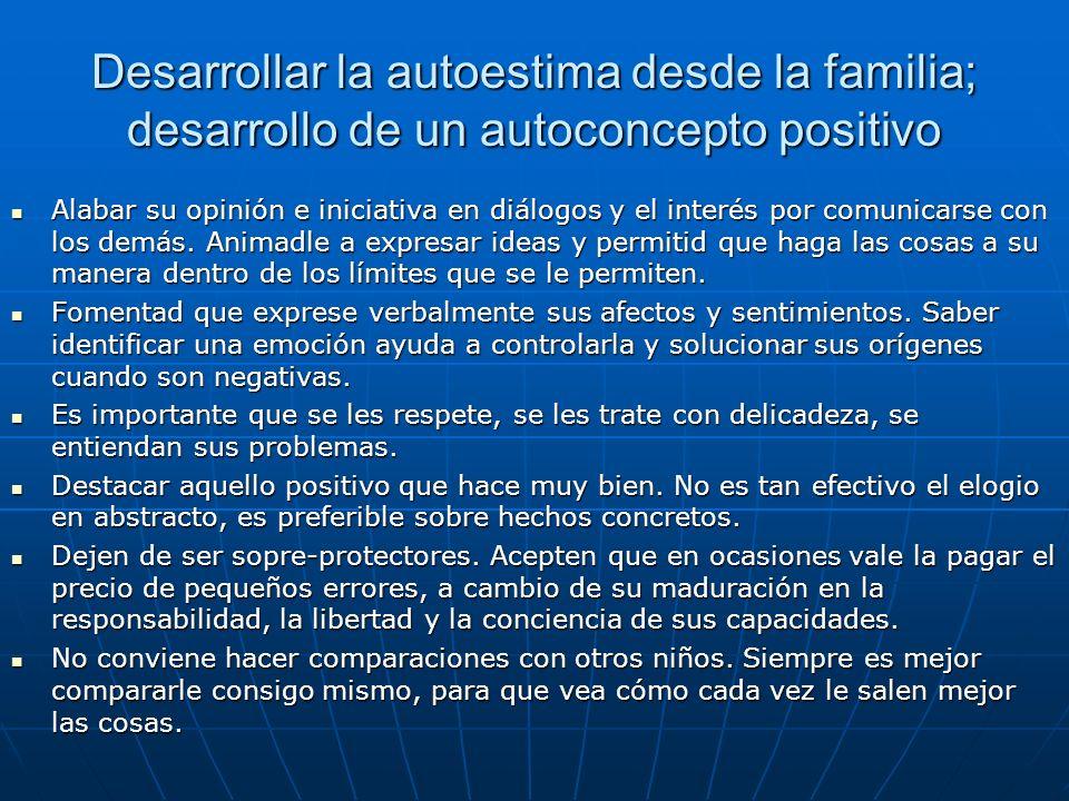 Desarrollar la autoestima desde la familia; desarrollo de un autoconcepto positivo Alabar su opinión e iniciativa en diálogos y el interés por comunic