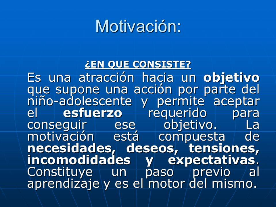 Motivación: ¿EN QUE CONSISTE? Es una atracción hacia un objetivo que supone una acción por parte del niño-adolescente y permite aceptar el esfuerzo re