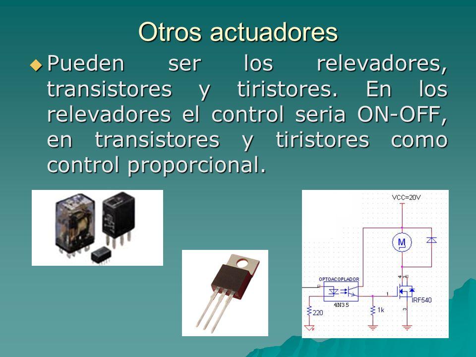 Otros actuadores Pueden ser los relevadores, transistores y tiristores. En los relevadores el control seria ON-OFF, en transistores y tiristores como