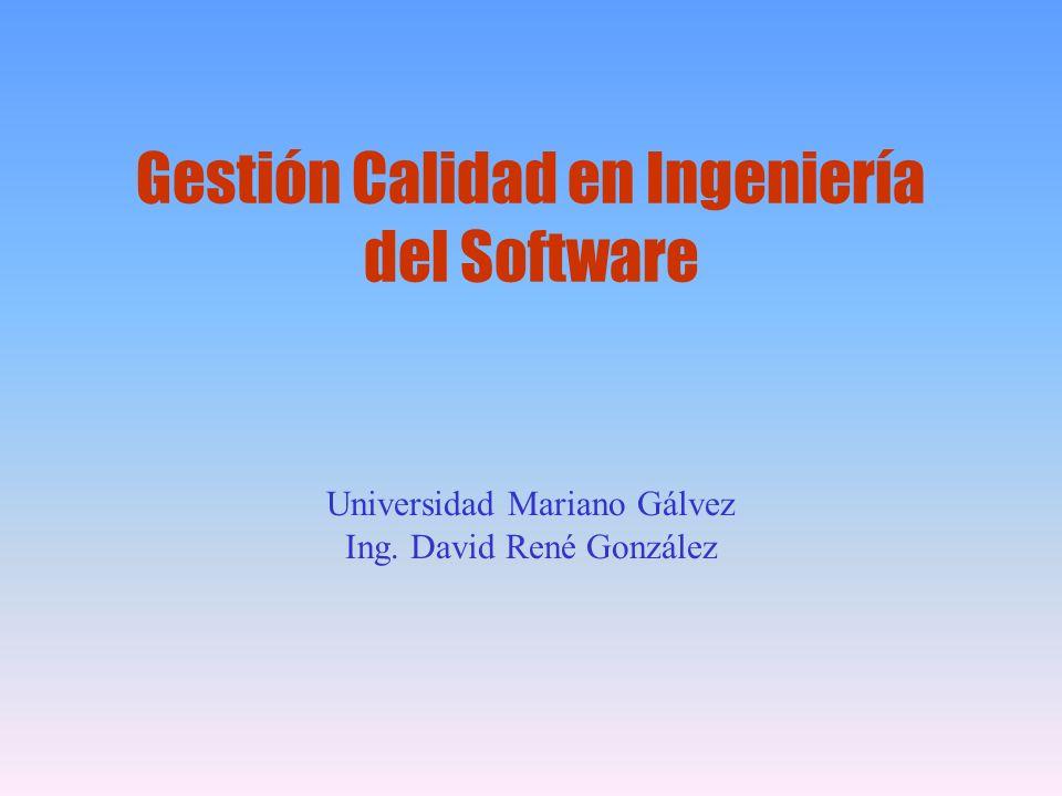 Gestión Calidad en Ingeniería del Software Universidad Mariano Gálvez Ing. David René González