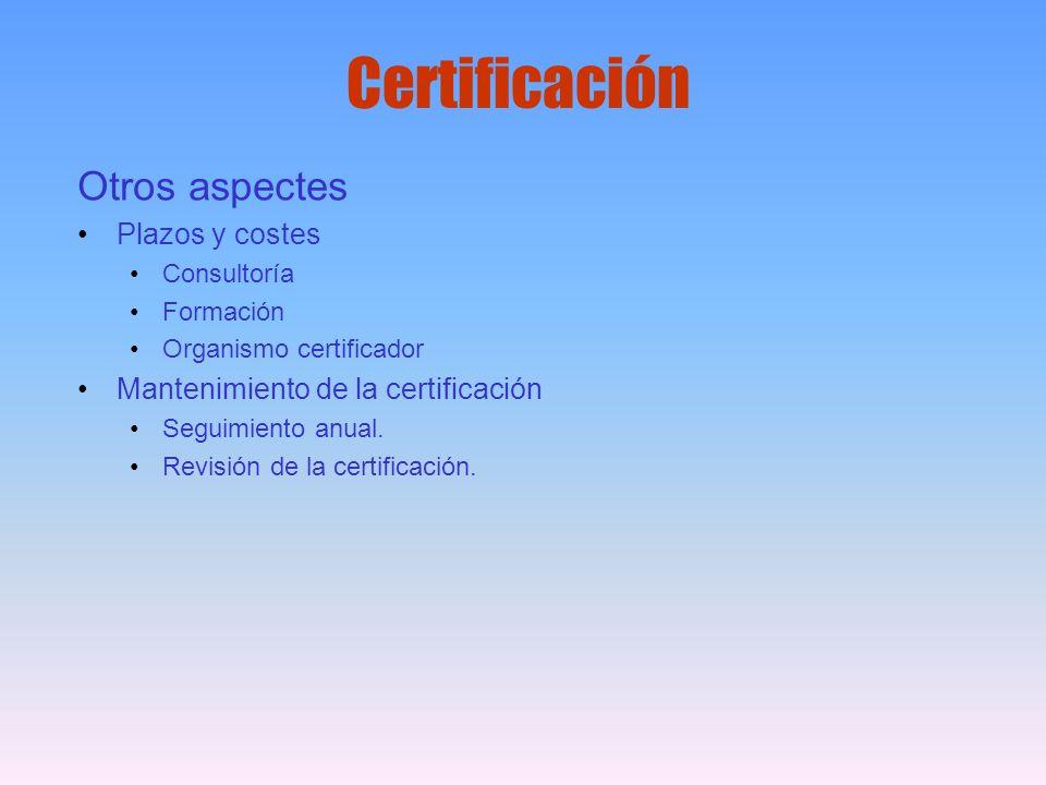 Certificación Otros aspectes Plazos y costes Consultoría Formación Organismo certificador Mantenimiento de la certificación Seguimiento anual. Revisió