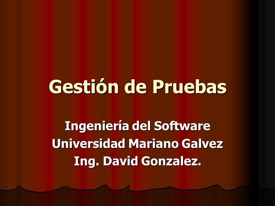 Gestión de Pruebas Ingeniería del Software Universidad Mariano Galvez Ing. David Gonzalez.