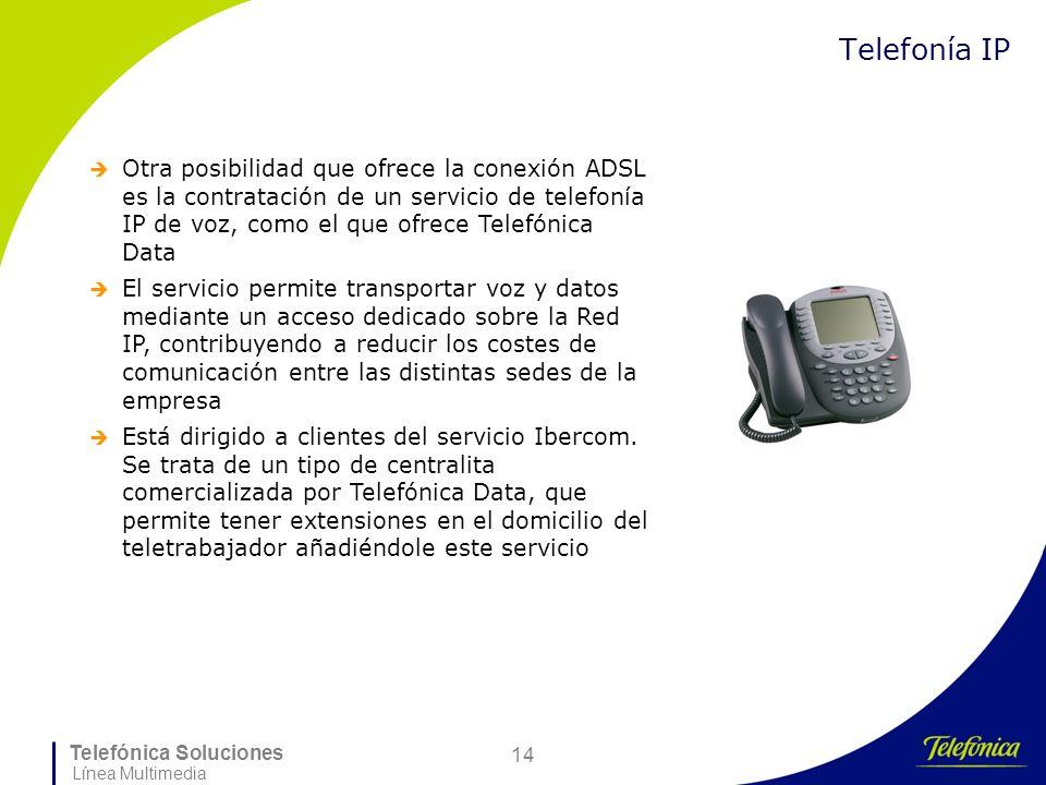 Telefónica Soluciones Línea Multimedia 14 Telefonía IP Otra posibilidad que ofrece la conexión ADSL es la contratación de un servicio de telefonía IP