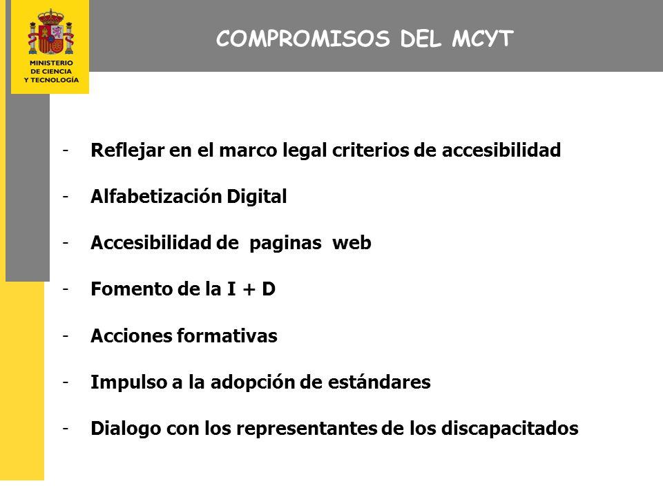 COMPROMISOS DEL MCYT -Reflejar en el marco legal criterios de accesibilidad -Alfabetización Digital -Accesibilidad de paginas web -Fomento de la I + D -Acciones formativas -Impulso a la adopción de estándares -Dialogo con los representantes de los discapacitados