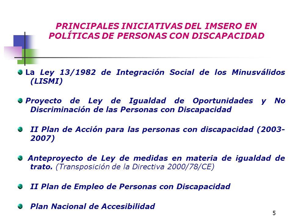 5 PRINCIPALES INICIATIVAS DEL IMSERO EN POLÍTICAS DE PERSONAS CON DISCAPACIDAD La Ley 13/1982 de Integración Social de los Minusválidos (LISMI) Proyec