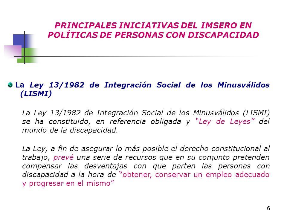 6 PRINCIPALES INICIATIVAS DEL IMSERO EN POLÍTICAS DE PERSONAS CON DISCAPACIDAD La Ley 13/1982 de Integración Social de los Minusválidos (LISMI) La Ley
