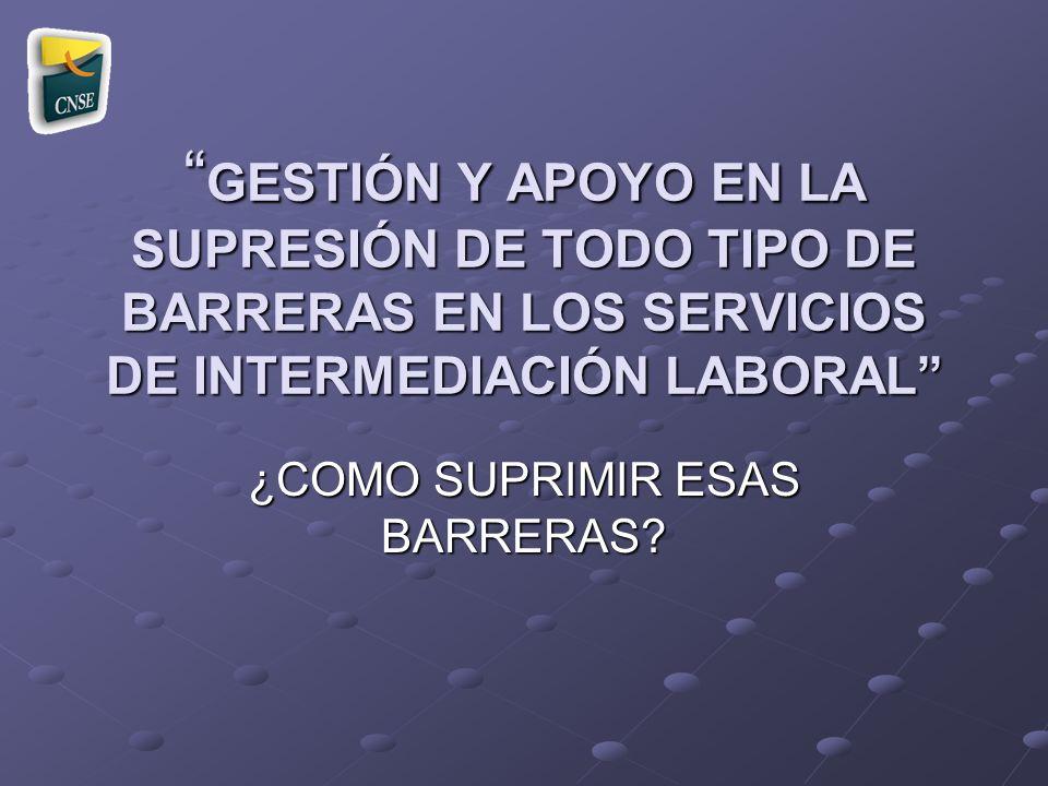 GESTIÓN Y APOYO EN LA SUPRESIÓN DE TODO TIPO DE BARRERAS EN LOS SERVICIOS DE INTERMEDIACIÓN LABORAL GESTIÓN Y APOYO EN LA SUPRESIÓN DE TODO TIPO DE BA