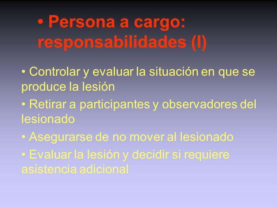 Persona a cargo: responsabilidades (I) Controlar y evaluar la situación en que se produce la lesión Retirar a participantes y observadores del lesionado Asegurarse de no mover al lesionado Evaluar la lesión y decidir si requiere asistencia adicional