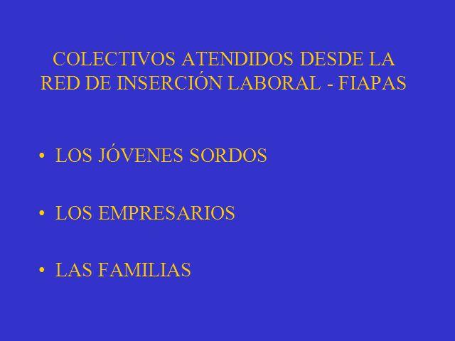 LOS JÓVENES SORDOS LOS EMPRESARIOS LAS FAMILIAS COLECTIVOS ATENDIDOS DESDE LA RED DE INSERCIÓN LABORAL - FIAPAS