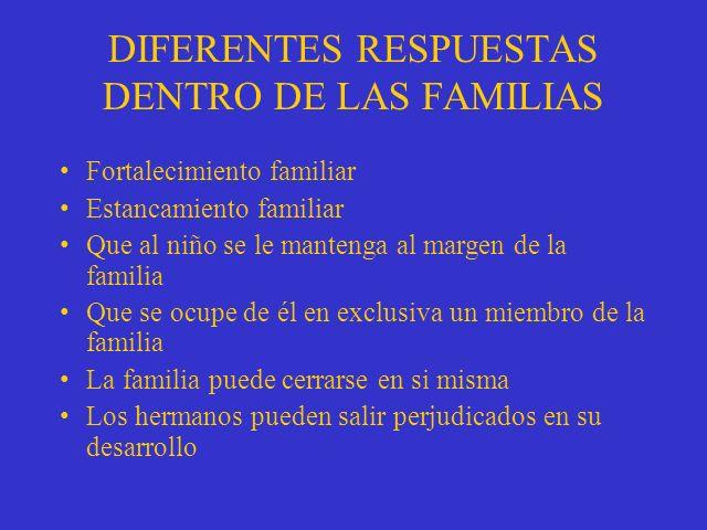 DIFERENTES RESPUESTAS DENTRO DE LAS FAMILIAS Fortalecimiento familiar Estancamiento familiar Que al niño se le mantenga al margen de la familia Que se ocupe de él en exclusiva un miembro de la familia La familia puede cerrarse en si misma Los hermanos pueden salir perjudicados en su desarrollo