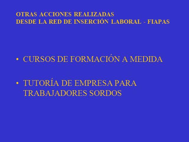 OTRAS ACCIONES REALIZADAS DESDE LA RED DE INSERCIÓN LABORAL - FIAPAS CURSOS DE FORMACIÓN A MEDIDA TUTORÍA DE EMPRESA PARA TRABAJADORES SORDOS