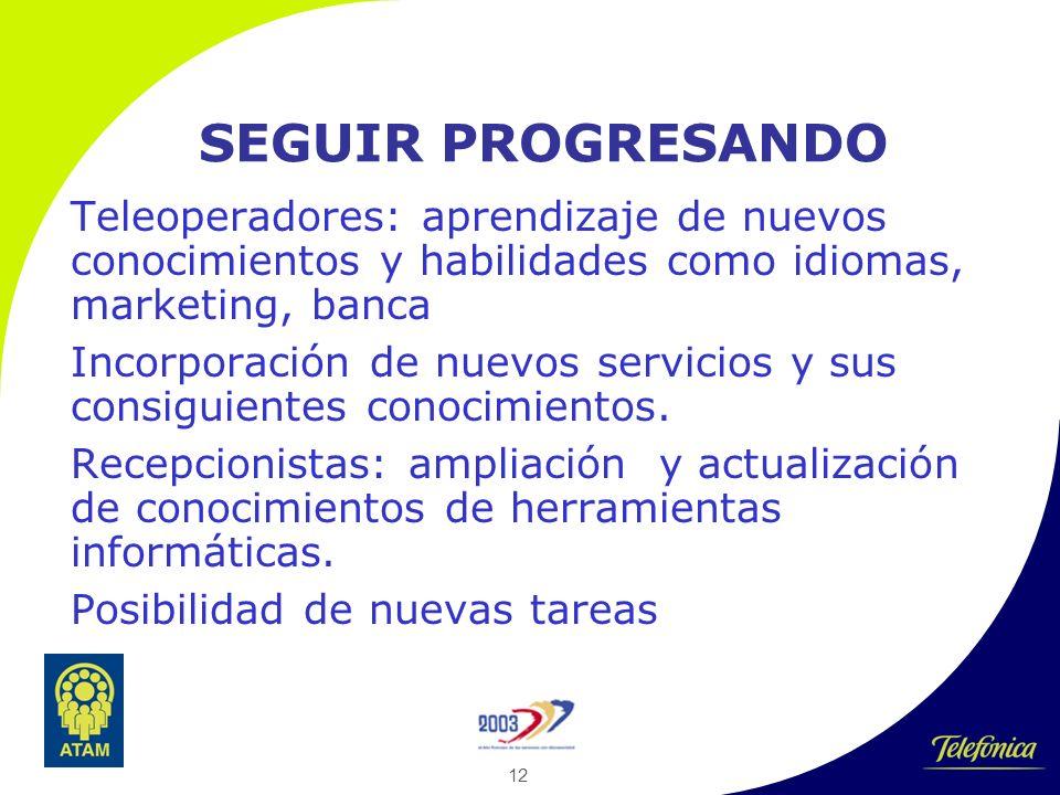 12 SEGUIR PROGRESANDO Teleoperadores: aprendizaje de nuevos conocimientos y habilidades como idiomas, marketing, banca Incorporación de nuevos servicios y sus consiguientes conocimientos.