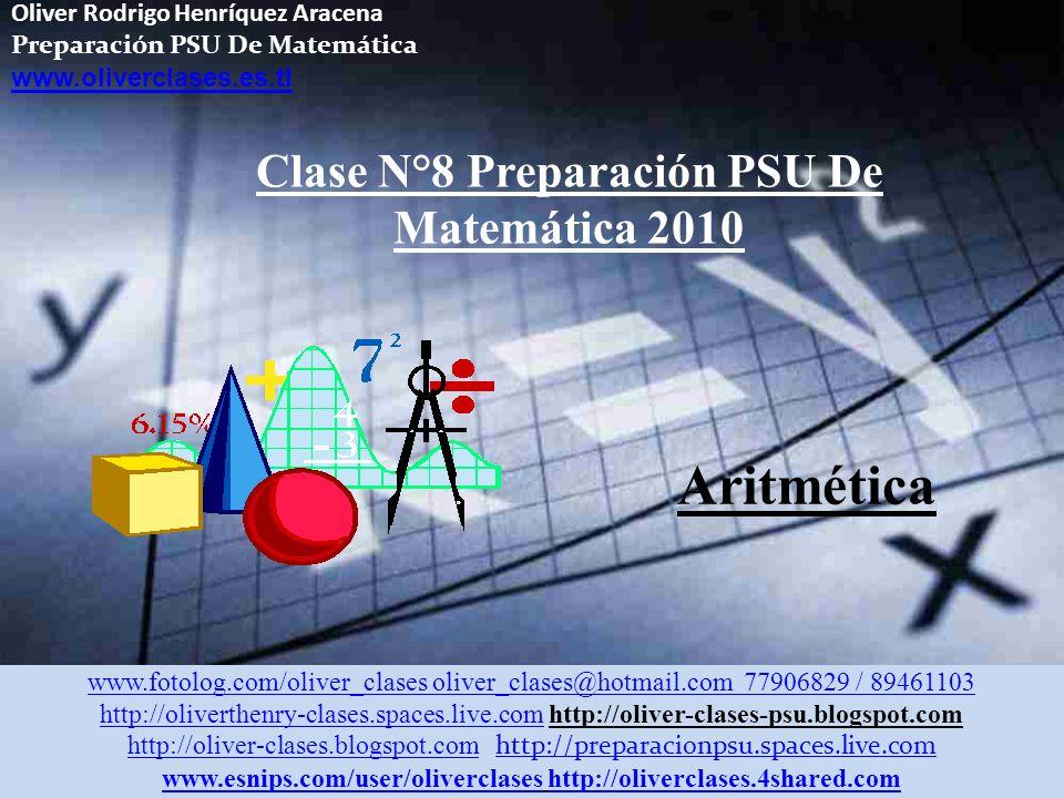 Oliver Rodrigo Henríquez Aracena Preparación PSU De Matemática www.oliverclases.es.tl Clase N°8 Preparación PSU De Matemática 2010 www.fotolog.com/oliver_clases oliver_clases@hotmail.com 77906829 / 89461103 http://oliverthenry-clases.spaces.live.comhttp://oliverthenry-clases.spaces.live.com http://oliver-clases-psu.blogspot.com http://oliver-clases.blogspot.comhttp://oliver-clases.blogspot.com http://preparacionpsu.spaces.live.com http://preparacionpsu.spaces.live.com www.esnips.com/user/oliverclaseswww.esnips.com/user/oliverclases http://oliverclases.4shared.comhttp://oliverclases.4shared.com Aritmética