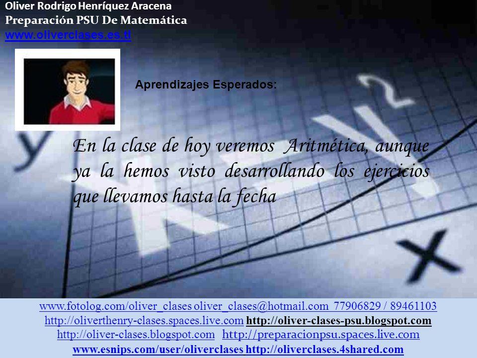Oliver Rodrigo Henríquez Aracena Preparación PSU De Matemática www.oliverclases.es.tl Aprendizajes Esperados: En la clase de hoy veremos Aritmética, aunque ya la hemos visto desarrollando los ejercicios que llevamos hasta la fecha www.fotolog.com/oliver_clases oliver_clases@hotmail.com 77906829 / 89461103 http://oliverthenry-clases.spaces.live.comhttp://oliverthenry-clases.spaces.live.com http://oliver-clases-psu.blogspot.com http://oliver-clases.blogspot.comhttp://oliver-clases.blogspot.com http://preparacionpsu.spaces.live.com http://preparacionpsu.spaces.live.com www.esnips.com/user/oliverclaseswww.esnips.com/user/oliverclases http://oliverclases.4shared.comhttp://oliverclases.4shared.com