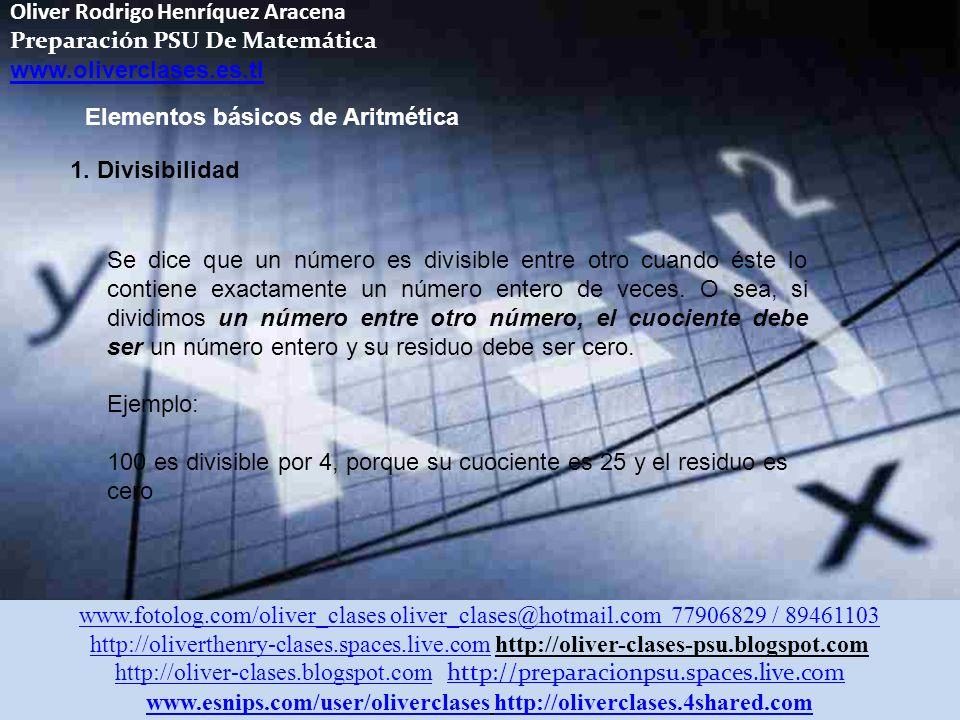 Oliver Rodrigo Henríquez Aracena Preparación PSU De Matemática www.oliverclases.es.tl www.fotolog.com/oliver_clases oliver_clases@hotmail.com 77906829 / 89461103 http://oliverthenry-clases.spaces.live.comhttp://oliverthenry-clases.spaces.live.com http://oliver-clases-psu.blogspot.com http://oliver-clases.blogspot.comhttp://oliver-clases.blogspot.com http://preparacionpsu.spaces.live.com http://preparacionpsu.spaces.live.com www.esnips.com/user/oliverclaseswww.esnips.com/user/oliverclases http://oliverclases.4shared.comhttp://oliverclases.4shared.com Elementos básicos de Aritmética 1.