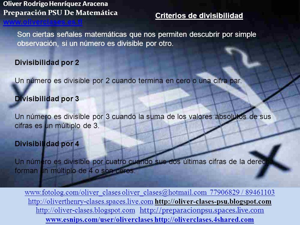 Oliver Rodrigo Henríquez Aracena Preparación PSU De Matemática www.oliverclases.es.tl www.fotolog.com/oliver_clases oliver_clases@hotmail.com 77906829 / 89461103 http://oliverthenry-clases.spaces.live.comhttp://oliverthenry-clases.spaces.live.com http://oliver-clases-psu.blogspot.com http://oliver-clases.blogspot.comhttp://oliver-clases.blogspot.com http://preparacionpsu.spaces.live.com http://preparacionpsu.spaces.live.com www.esnips.com/user/oliverclaseswww.esnips.com/user/oliverclases http://oliverclases.4shared.comhttp://oliverclases.4shared.com Criterios de divisibilidad Son ciertas señales matemáticas que nos permiten descubrir por simple observación, si un número es divisible por otro.