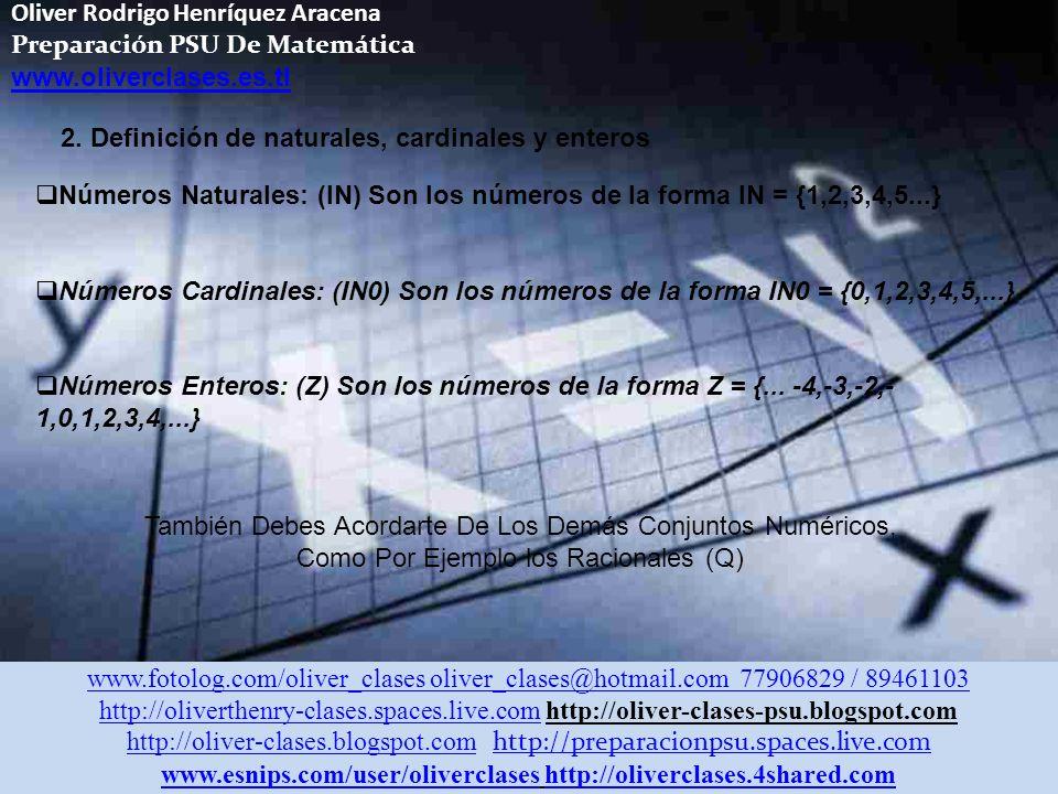 Oliver Rodrigo Henríquez Aracena Preparación PSU De Matemática www.oliverclases.es.tl www.fotolog.com/oliver_clases oliver_clases@hotmail.com 77906829 / 89461103 http://oliverthenry-clases.spaces.live.comhttp://oliverthenry-clases.spaces.live.com http://oliver-clases-psu.blogspot.com http://oliver-clases.blogspot.comhttp://oliver-clases.blogspot.com http://preparacionpsu.spaces.live.com http://preparacionpsu.spaces.live.com www.esnips.com/user/oliverclaseswww.esnips.com/user/oliverclases http://oliverclases.4shared.comhttp://oliverclases.4shared.com 2.