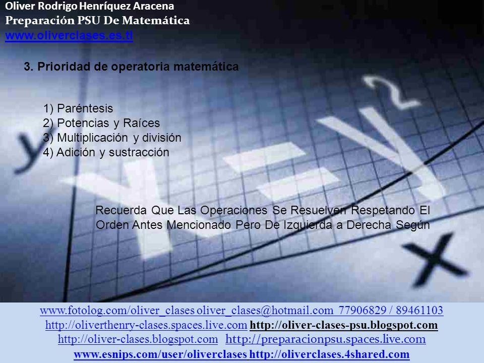 Oliver Rodrigo Henríquez Aracena Preparación PSU De Matemática www.oliverclases.es.tl www.fotolog.com/oliver_clases oliver_clases@hotmail.com 77906829 / 89461103 http://oliverthenry-clases.spaces.live.comhttp://oliverthenry-clases.spaces.live.com http://oliver-clases-psu.blogspot.com http://oliver-clases.blogspot.comhttp://oliver-clases.blogspot.com http://preparacionpsu.spaces.live.com http://preparacionpsu.spaces.live.com www.esnips.com/user/oliverclaseswww.esnips.com/user/oliverclases http://oliverclases.4shared.comhttp://oliverclases.4shared.com 3.
