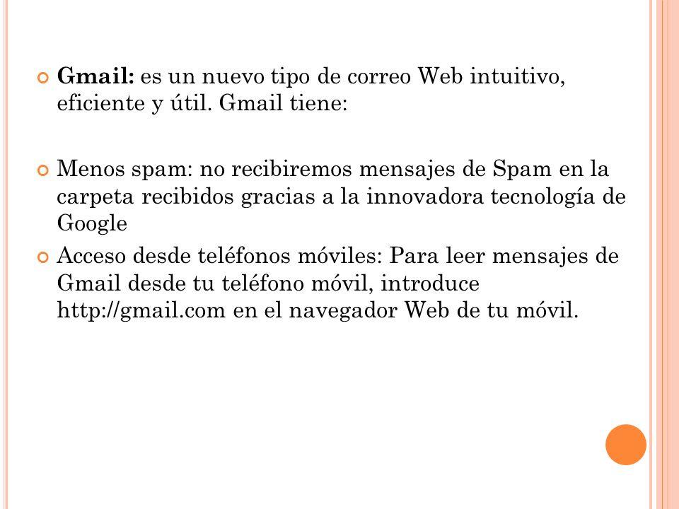 Gmail: es un nuevo tipo de correo Web intuitivo, eficiente y útil. Gmail tiene: Menos spam: no recibiremos mensajes de Spam en la carpeta recibidos gr