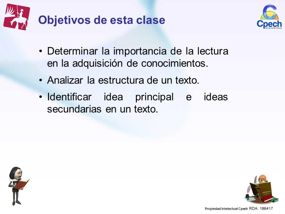 Propiedad Intelectual Cpech Objetivos de esta clase Determinar la importancia de la lectura en la adquisición de conocimientos. Analizar la estructura