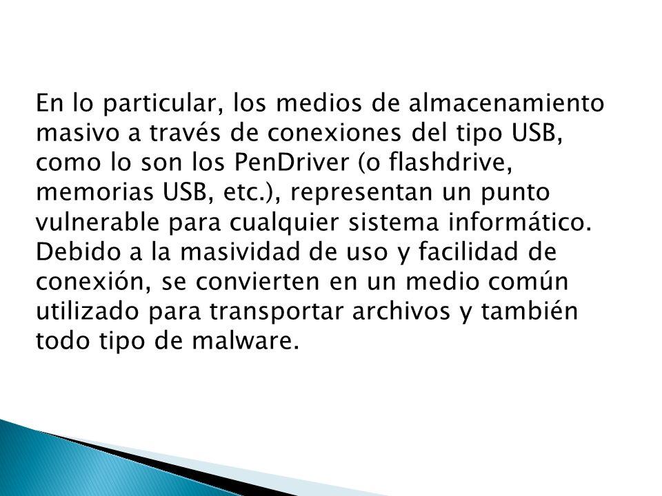En lo particular, los medios de almacenamiento masivo a través de conexiones del tipo USB, como lo son los PenDriver (o flashdrive, memorias USB, etc.), representan un punto vulnerable para cualquier sistema informático.