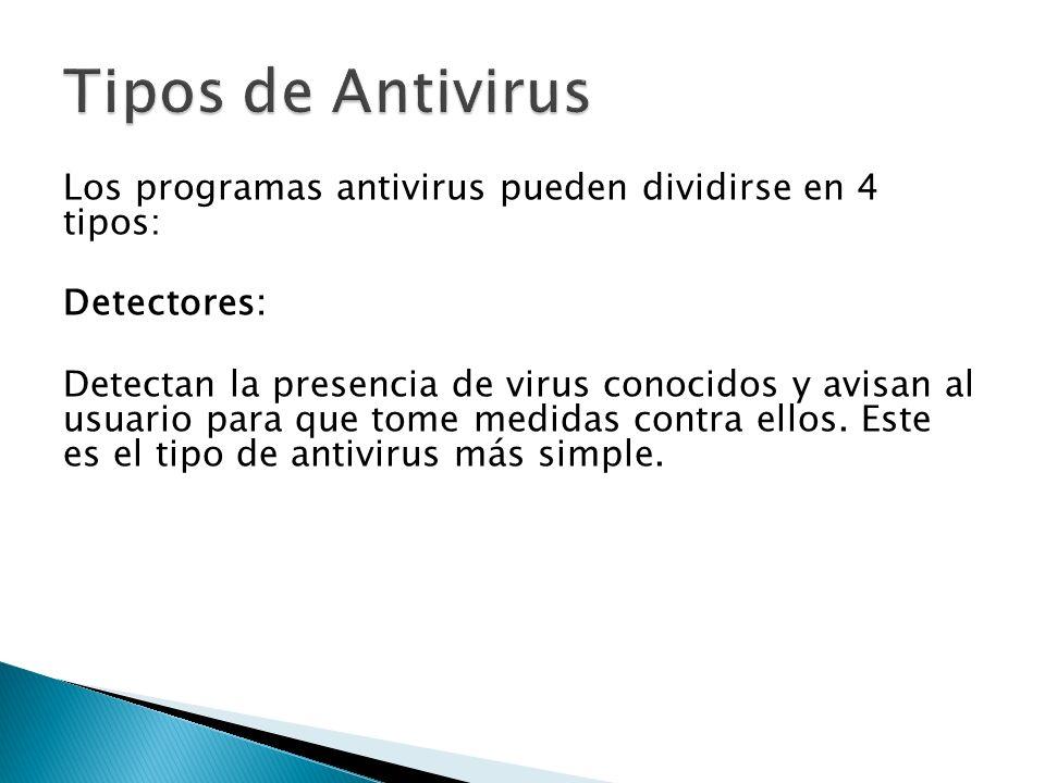 Los programas antivirus pueden dividirse en 4 tipos: Detectores: Detectan la presencia de virus conocidos y avisan al usuario para que tome medidas contra ellos.