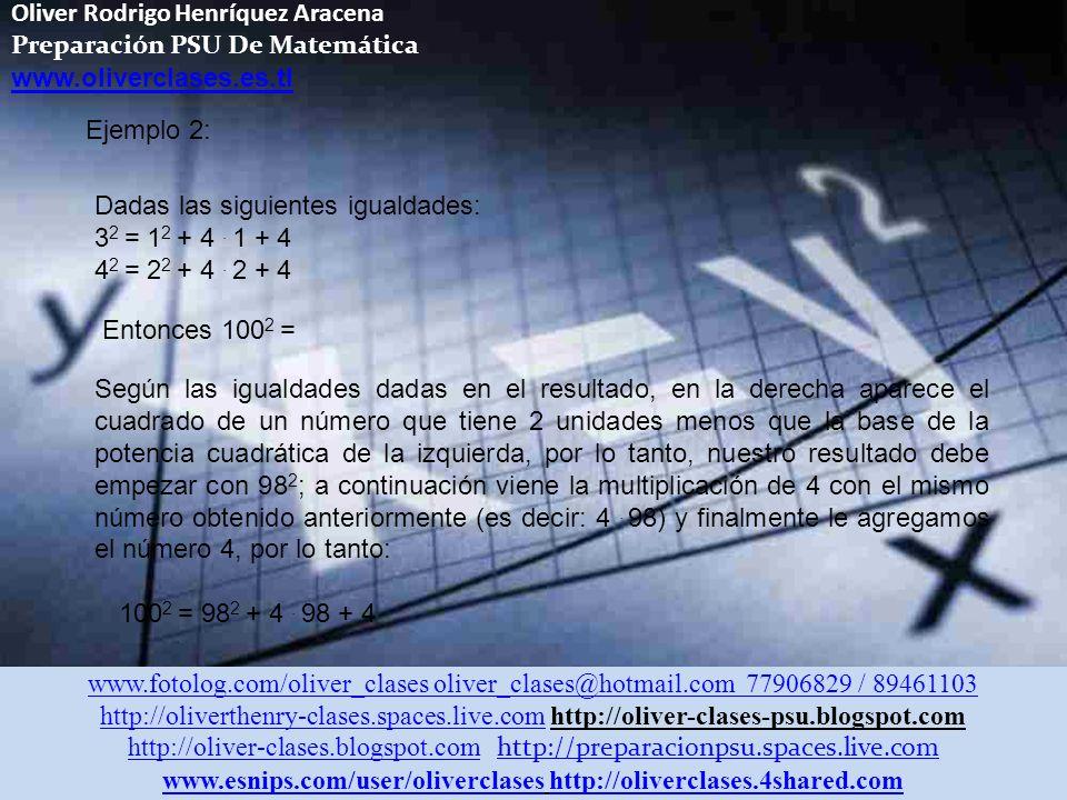 Oliver Rodrigo Henríquez Aracena Preparación PSU De Matemática www.oliverclases.es.tl www.fotolog.com/oliver_clases oliver_clases@hotmail.com 77906829 / 89461103 http://oliverthenry-clases.spaces.live.comhttp://oliverthenry-clases.spaces.live.com http://oliver-clases-psu.blogspot.com http://oliver-clases.blogspot.comhttp://oliver-clases.blogspot.com http://preparacionpsu.spaces.live.com http://preparacionpsu.spaces.live.com www.esnips.com/user/oliverclaseswww.esnips.com/user/oliverclases http://oliverclases.4shared.comhttp://oliverclases.4shared.com Ejemplo 2: Dadas las siguientes igualdades: 3 2 = 1 2 + 4.