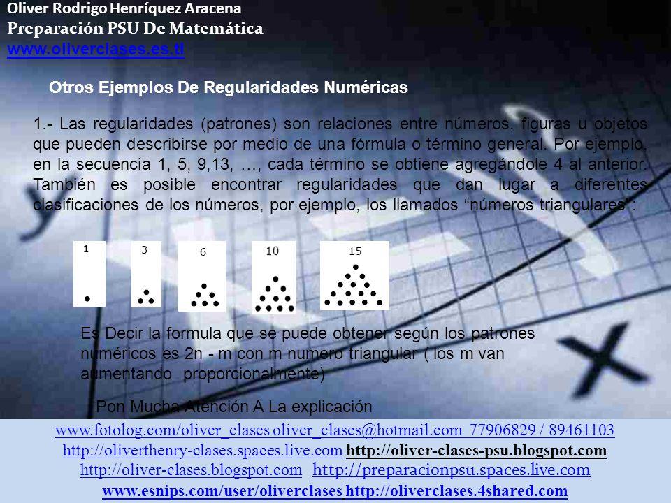 Oliver Rodrigo Henríquez Aracena Preparación PSU De Matemática www.oliverclases.es.tl www.fotolog.com/oliver_clases oliver_clases@hotmail.com 77906829 / 89461103 http://oliverthenry-clases.spaces.live.comhttp://oliverthenry-clases.spaces.live.com http://oliver-clases-psu.blogspot.com http://oliver-clases.blogspot.comhttp://oliver-clases.blogspot.com http://preparacionpsu.spaces.live.com http://preparacionpsu.spaces.live.com www.esnips.com/user/oliverclaseswww.esnips.com/user/oliverclases http://oliverclases.4shared.comhttp://oliverclases.4shared.com Otros Ejemplos De Regularidades Numéricas 1.- Las regularidades (patrones) son relaciones entre números, figuras u objetos que pueden describirse por medio de una fórmula o término general.