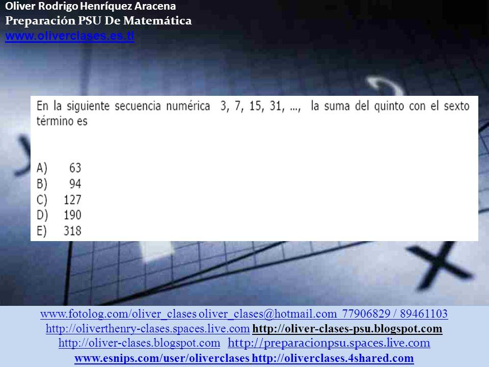 Oliver Rodrigo Henríquez Aracena Preparación PSU De Matemática www.oliverclases.es.tl www.fotolog.com/oliver_clases oliver_clases@hotmail.com 77906829 / 89461103 http://oliverthenry-clases.spaces.live.comhttp://oliverthenry-clases.spaces.live.com http://oliver-clases-psu.blogspot.com http://oliver-clases.blogspot.comhttp://oliver-clases.blogspot.com http://preparacionpsu.spaces.live.com http://preparacionpsu.spaces.live.com www.esnips.com/user/oliverclaseswww.esnips.com/user/oliverclases http://oliverclases.4shared.comhttp://oliverclases.4shared.com Ahora Trata Tu Resolviendo los Siguientes Ejercicios