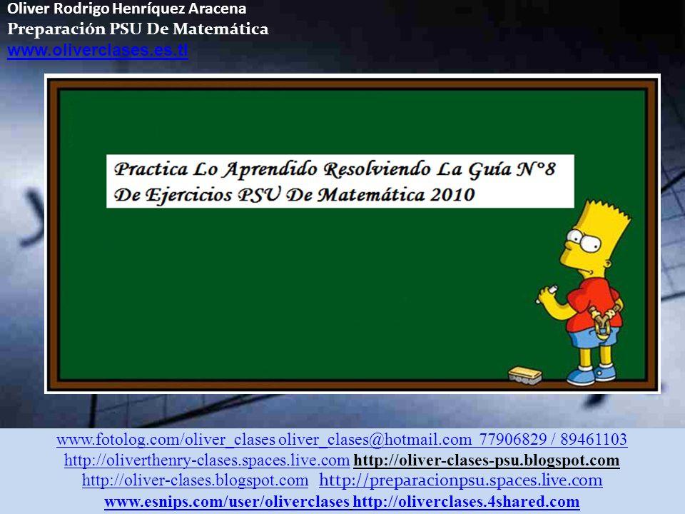 Oliver Rodrigo Henríquez Aracena Preparación PSU De Matemática www.oliverclases.es.tl www.fotolog.com/oliver_clases oliver_clases@hotmail.com 77906829