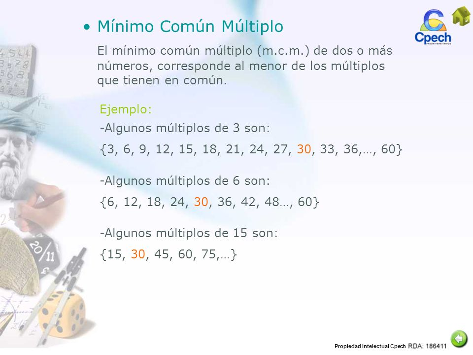 Propiedad Intelectual Cpech Mínimo Común Múltiplo El mínimo común múltiplo (m.c.m.) de dos o más números, corresponde al menor de los múltiplos que ti