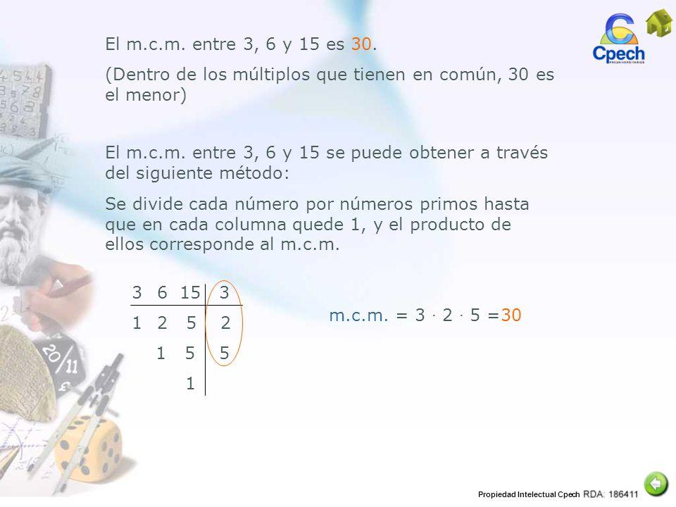 Propiedad Intelectual Cpech m.c.m. = 3 2 5 =30 El m.c.m. entre 3, 6 y 15 es 30. (Dentro de los múltiplos que tienen en común, 30 es el menor) El m.c.m