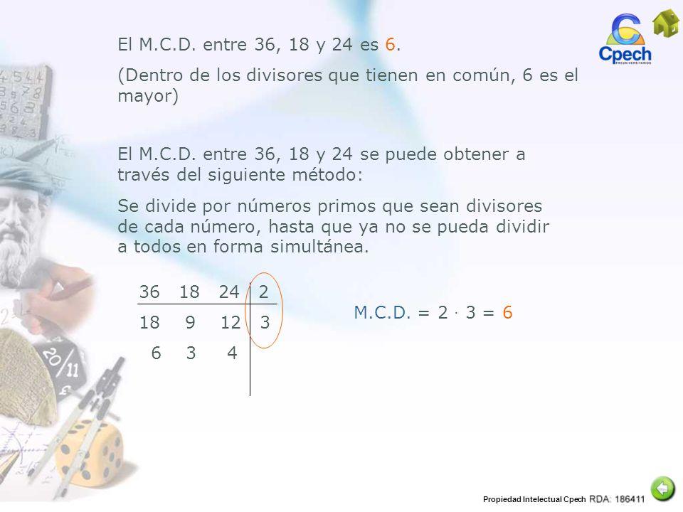Propiedad Intelectual Cpech El M.C.D. entre 36, 18 y 24 es 6. (Dentro de los divisores que tienen en común, 6 es el mayor) El M.C.D. entre 36, 18 y 24