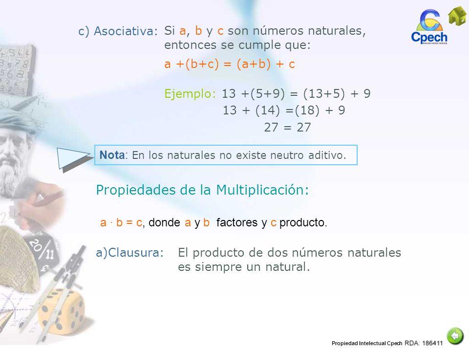 Propiedad Intelectual Cpech c) Asociativa: Si a, b y c son números naturales, entonces se cumple que: a +(b+c) = (a+b) + c Ejemplo: 13 +(5+9) = (13+5)