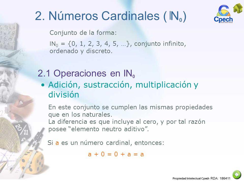 Propiedad Intelectual Cpech 2. Números Cardinales ( N 0 ) Conjunto de la forma: IN 0 = {0, 1, 2, 3, 4, 5, …}, conjunto infinito, ordenado y discreto.