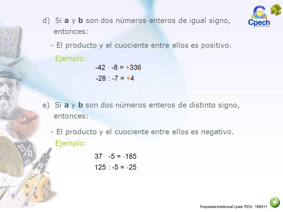 Propiedad Intelectual Cpech -42 -8 = +336 d) Si a y b son dos números enteros de igual signo, entonces: - El producto y el cuociente entre ellos es po